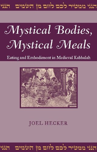 Mystical Bodies, Mystical Meals: Eating and Embodiment in Medieval Kabbalah (Raphael Patai Series in Jewish Folklore and Anthropology)  by  Joel Hecker