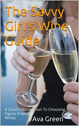 The Savvy Girls Wine Guide: A Quick Introduction To Choosing Figure-Friendly Wines Ava Green
