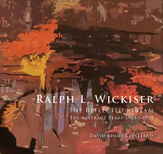Ralph L. Wickiser: The Reflected Stream, The Abstract Years 1985-1998 David Adams Cleveland
