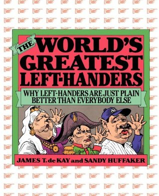 Worlds Greatest Left-Handers: Why Left-Handers Are Just Plain Better Than Everybody Else  by  Sandy Huffaker