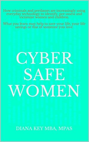 Cyber Safe Women: How criminals and predators are increasingly using everyday technology to identify, pre-assess and victimize women and children. What you learn may help to save your life, your life  by  Diana Key MBA MPAS