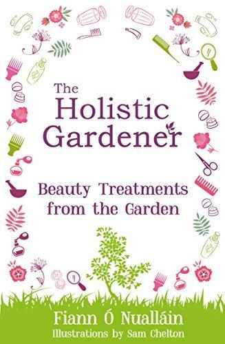 The Holistic Gardener: Beauty Treatments from the Garden  by  Fiann Ó Nualláin