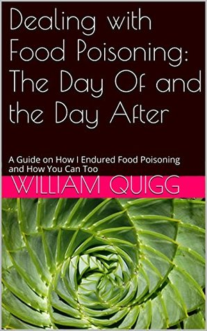 Dealing with Food Poisoning: The Day Of and the Day After: A Guide on How I Endured Food Poisoning and How You Can Too  by  William Quigg