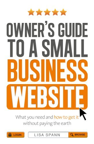 Owners Guide to a Small Business Website: What you need and how to get there - without paying the earth  by  Lisa Spann