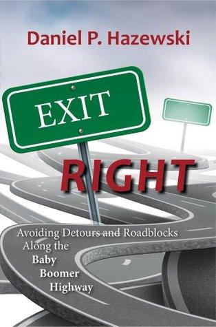 Exit Right: Avoiding Detours and Roadblocks Along the Baby Boomer Highway Daniel P. Hazewski