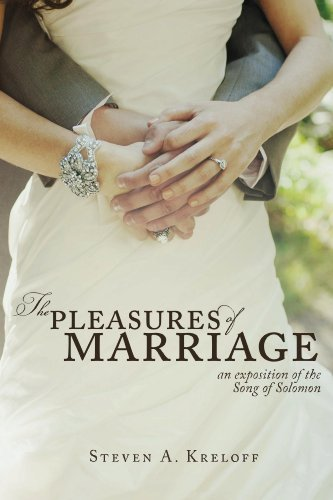 The Pleasures of Marriage: An Exposition of the Song of Solomon Steven A Kreloff