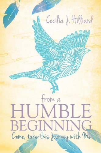 FROM A HUMBLE BEGINNING: COME, TAKE THIS JOURNEY WITH ME CECILIA J. HILLIARD