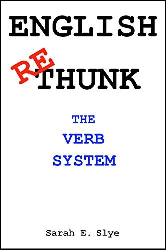 English Re-Thunk: The Verb System: Simplified Sarah Slye