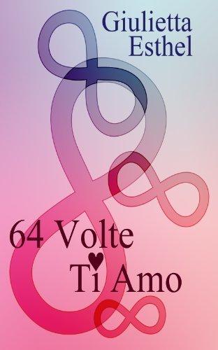 64 Volte Ti Amo: Poesie  by  Giulietta Esthel