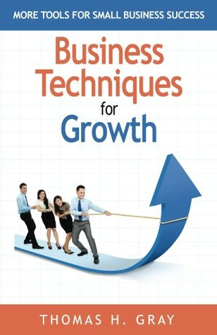 Business Techniques for Growth: More Tools for Small Business Success Thomas Gray