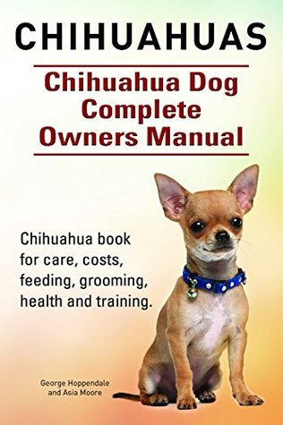 Chihuahuas. Chihuahua book for care, costs, feeding, grooming, health and training. Chihuahua Dog Complete Owners Manual. George Hoppendale