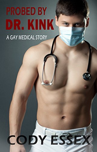 Probed  by  Dr. Kink: A Gay Medical Examination Story by Cody Essex