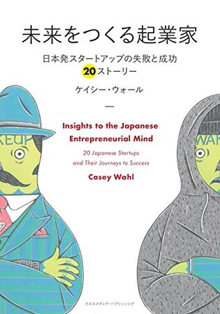 未来をつくる起業家  ~日本発スタートアップの失敗と成功 20ストーリー~ ケイシー ウォール(Casey Wahl)