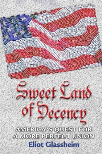Sweet Land of Decency: Americas Quest for a More Perfect Union  by  Eliot Glassheim