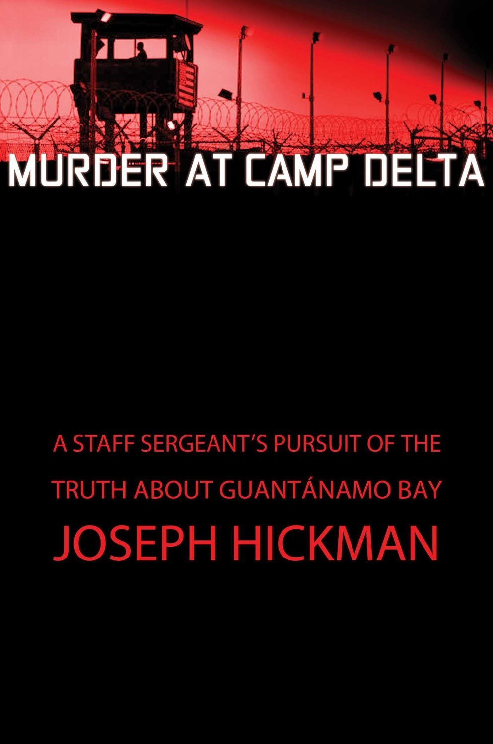 Murder at Camp Delta: A Staff Sergeants Pursuit of the Truth About Guantanamo Bay Joseph Hickman