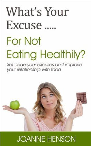 Whats Your Excuse.....for Not Eating Healthily?  by  Joanne Henson
