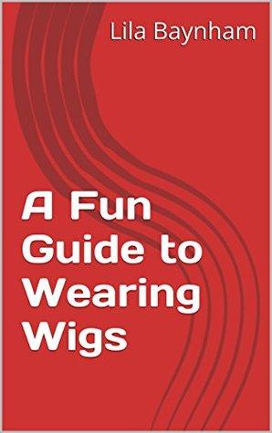 A Fun Guide to Wearing Wigs Lila Baynham