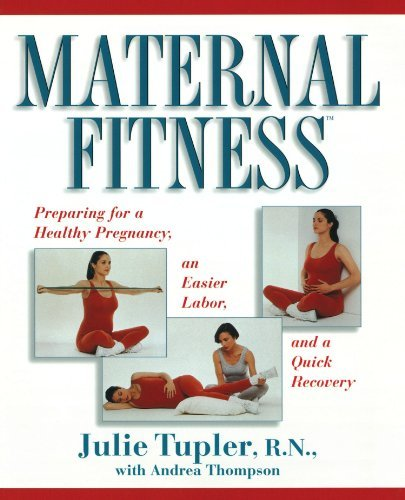 Maternal Fitness: Preparing for a Healthy Pregnancy, an Easier Labor, and a Quick Recovery Julie Tupler