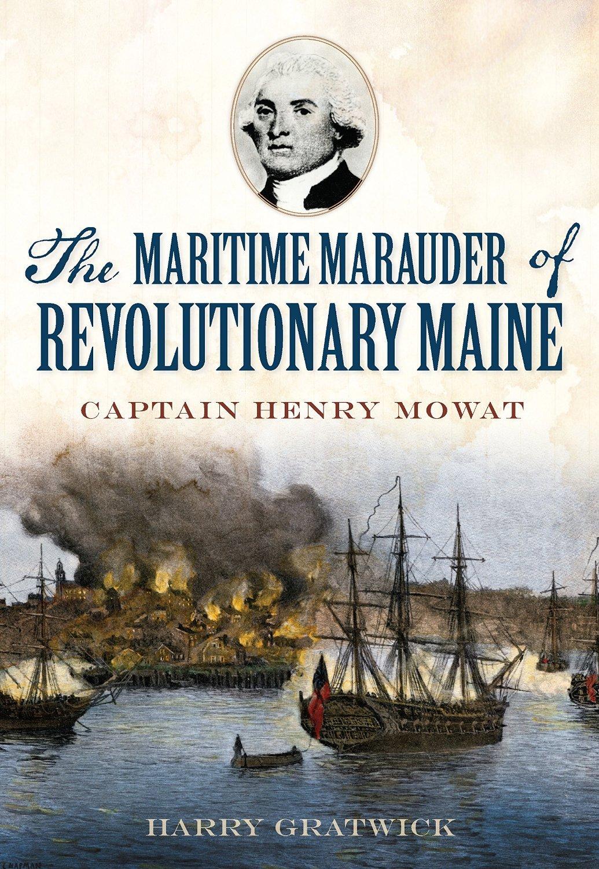 The Maritime Marauder of Revolutionary Maine: Captain Henry Mowat  by  Harry Gratwick
