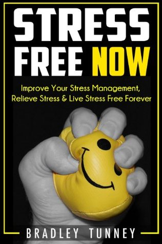 Stress: Free NOW! Improve Your Stress Management, Relieve Stress & Live Stress Free Forever  by  Bradley Tunney