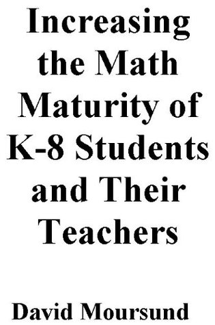 Increasing the Math Maturity of K-8 Students and Their Teachers  by  David Moursund
