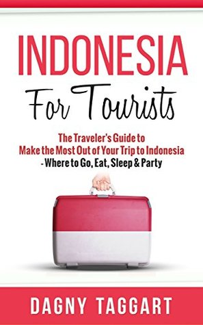 Indonesia: For Tourists! - The Travelers Guide to Make the Most Out of Your Trip to Indonesia - Where to Go, Eat, Sleep & Party Dagny Taggart