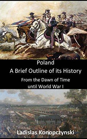 Poland: A Brief Outline of its History up to World War I Ladislas Konopczynski