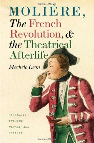 Molière, the French Revolution, and the Theatrical Afterlife Mechele Leon