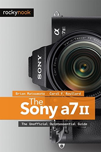 The Sony A7 II: The Unofficial Quintessential Guide Brian Matsumoto