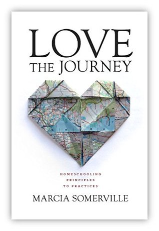 Love the Journey: Homeschooling: Principles to Practices Marcia Somerville