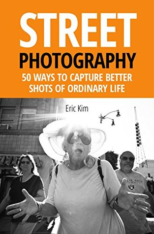 Street Photography: 55 Ways to Capture Better Shots of Ordinary Life  by  Eric Kim