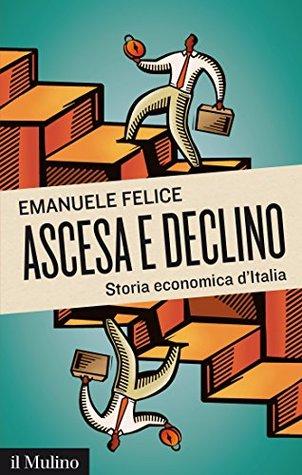 Ascesa e declino: Storia economica dItalia  by  Emanuele Felice