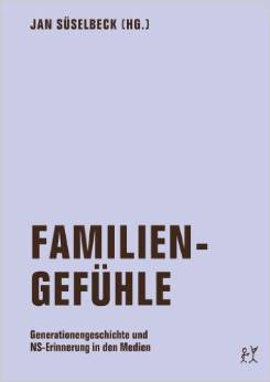 Familiengefühle: Generationengeschichte und NS-Erinnerung in den Medien  by  Jan Süselbeck