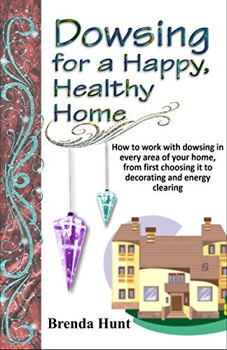 Dowsing for a Healthy, Happy Home: Improving the health of your home with the art of dowsing Brenda Hunt