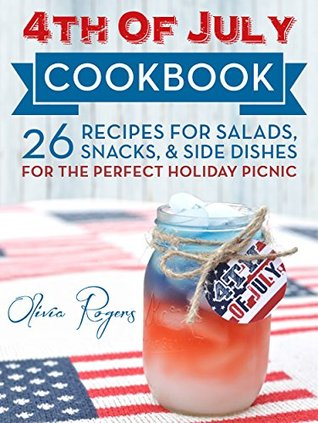 4th Of July Cookbook: 26 Recipes For Salads, Snacks, & Side Dishes-For The Perfect Holiday Picnic Olivia Rogers