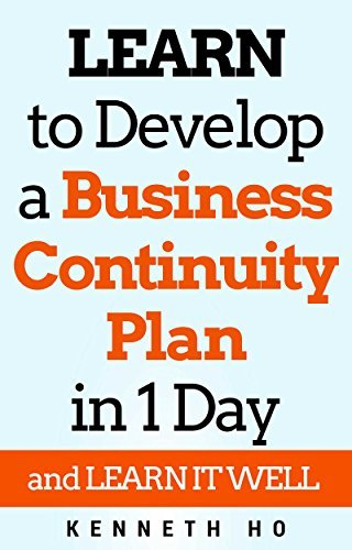 LEARN to Build a Business Continuity Plan in 1 day: and LEARN IT WELL  by  Kenneth Ho