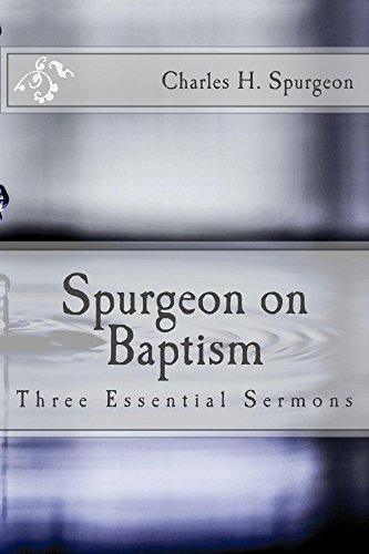Spurgeon on Baptism: Three Essential Sermons Charles Haddon Spurgeon
