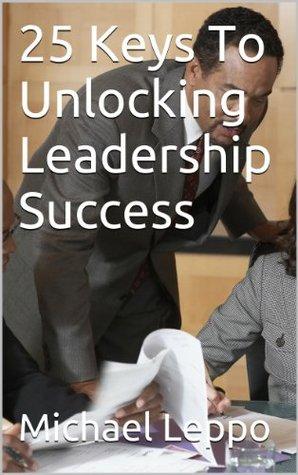 25 Keys To Unlocking Leadership Success Michael Leppo