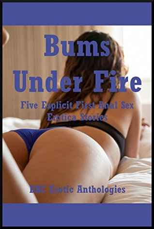 Bums Under Fire: Five Explicit First Anal Sex Erotica Stories  by  Andrea Tuppens