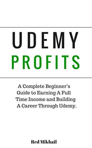 UDEMY PROFITS: A Complete Beginners Guide to Earning a Full Time Income and Building a Career through Udemy Red Mikhail