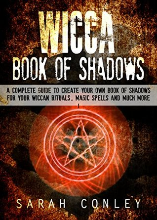 WICCA: Wicca Book Of Shadows, A Complete Guide To Create Your Own Book Of Shadows For Your Wiccan Rituals, Magic Spells And Much More ! -wicca, wicca books, witchcraft, wiccan spells book -  by  Sarah Conley