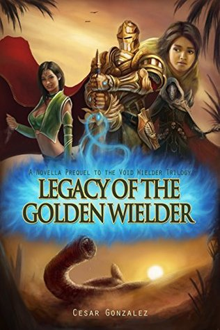 Legacy Of The Golden Wielder: A Novella Prequel to the Void Wielder Trilogy Cesar Gonzalez