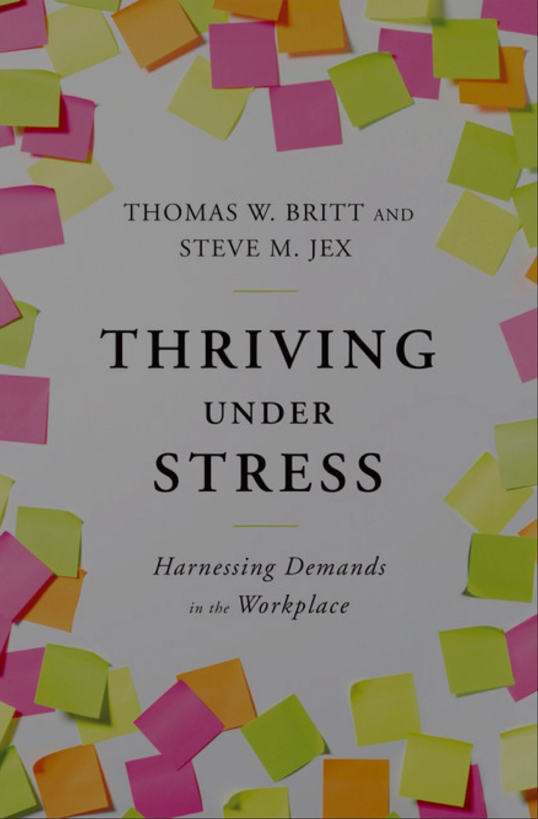 Thriving Under Stress: Harnessing Demands in the Workplace  by  Thomas W. Britt