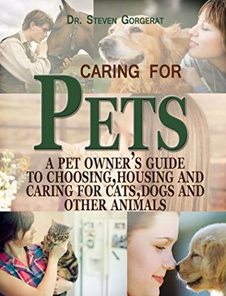 Caring for Pets: A Pet Owners Guide to Choosing, Housing, and Caring for Cats, Dogs and other animals  by  Dr.Steven Gorgerat