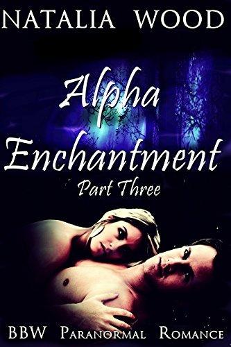 Alpha Enchantment (Part Three)  by  Natalia Wood