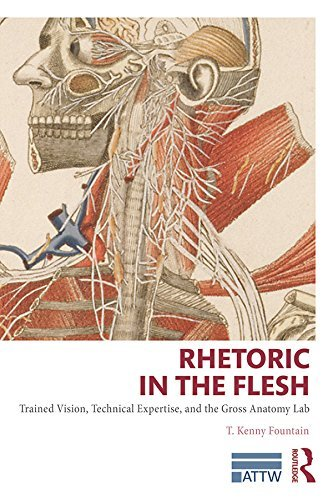 Rhetoric in the Flesh: Trained Vision, Technical Expertise, and the Gross Anatomy Lab (ATTW Series in Technical and Professional Communication)  by  T. Kenny Fountain