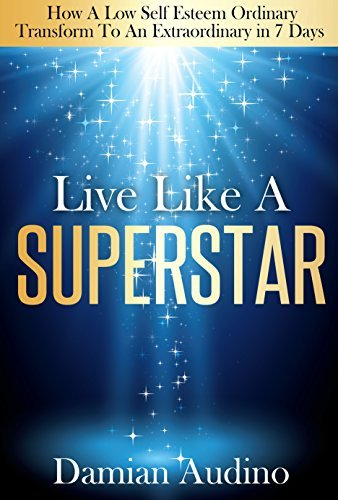 Live Like Superstar: How A Low Self Esteem Ordinary Transform To An Extraordinary In 7 Days  by  Damian Audino