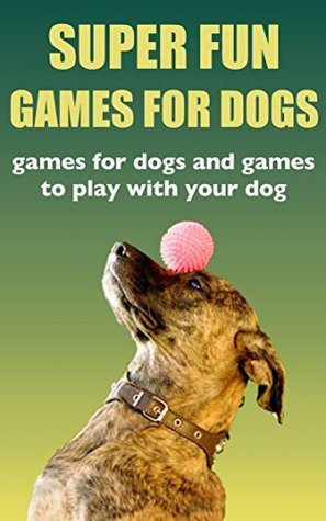 Super Fun Dog Games: Games for Dogs and Games to Play with Your Dog!  by  Dan White