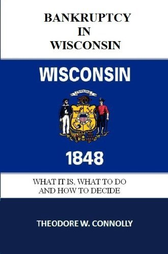 Bankruptcy in Wisconsin: What it is, What to Do, and How to Decide Theodore Connolly