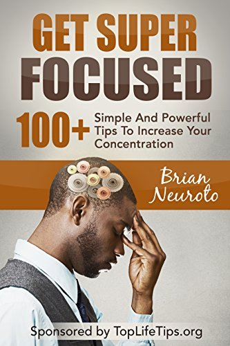 Get Super Focused: 100+ Simple And Powerful Tips To Increase Your Concentration  by  Bogdan Ivanov